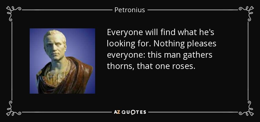 Everyone will find what he's looking for. Nothing pleases everyone: this man gathers thorns, that one roses. - Petronius