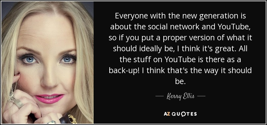 Everyone with the new generation is about the social network and YouTube, so if you put a proper version of what it should ideally be, I think it's great. All the stuff on YouTube is there as a back-up! I think that's the way it should be. - Kerry Ellis