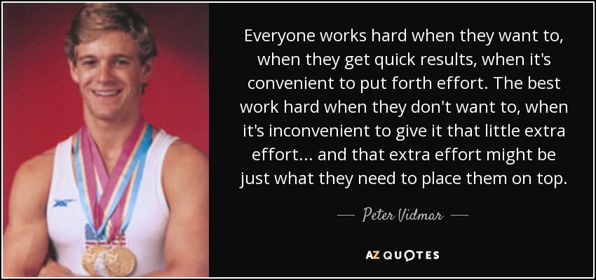 Everyone works hard when they want to, when they get quick results, when it's convenient to put forth effort. The best work hard when they don't want to, when it's inconvenient to give it that little extra effort... and that extra effort might be just what they need to place them on top. - Peter Vidmar