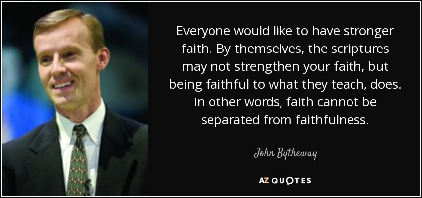 Everyone would like to have stronger faith. By themselves, the scriptures may not strengthen your faith, but being faithful to what they teach, does. In other words, faith cannot be separated from faithfulness. - John Bytheway