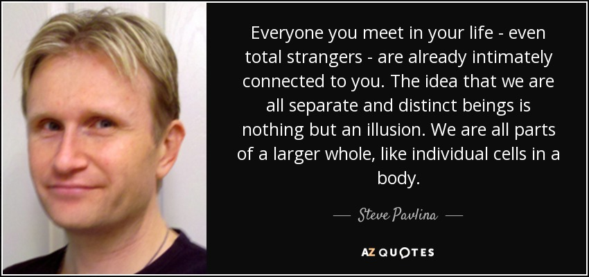 Everyone you meet in your life - even total strangers - are already intimately connected to you. The idea that we are all separate and distinct beings is nothing but an illusion. We are all parts of a larger whole, like individual cells in a body. - Steve Pavlina