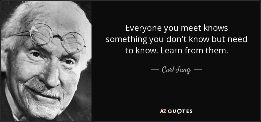 Everyone you meet knows something you don't know but need to know. Learn from them. - Carl Jung