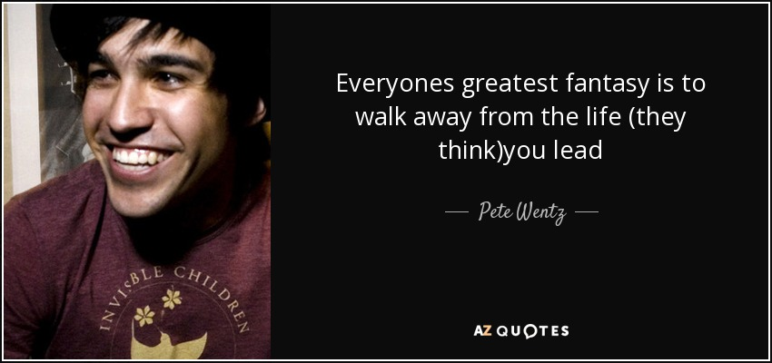 Everyones greatest fantasy is to walk away from the life (they think)you lead - Pete Wentz