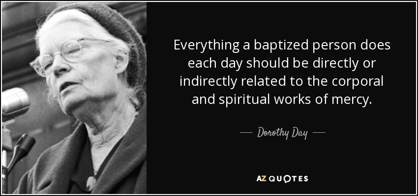 Everything a baptized person does each day should be directly or indirectly related to the corporal and spiritual works of mercy. - Dorothy Day