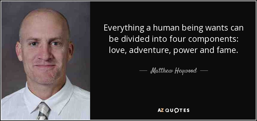 Everything a human being wants can be divided into four components: love, adventure, power and fame. - Matthew Heywood