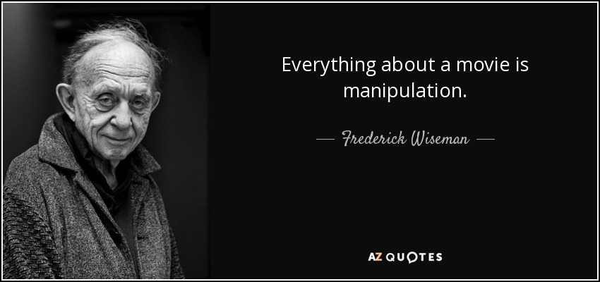 Frederick Wiseman quote: Everything about a movie is manipulation.