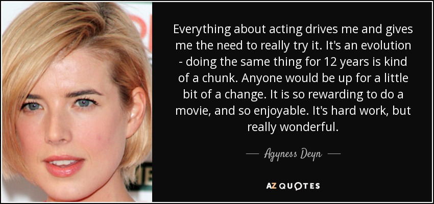 Everything about acting drives me and gives me the need to really try it. It's an evolution - doing the same thing for 12 years is kind of a chunk. Anyone would be up for a little bit of a change. It is so rewarding to do a movie, and so enjoyable. It's hard work, but really wonderful. - Agyness Deyn