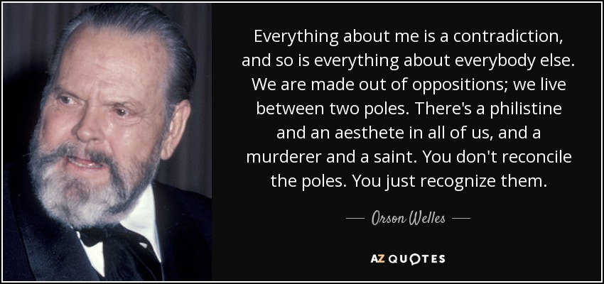 Everything about me is a contradiction, and so is everything about everybody else. We are made out of oppositions; we live between two poles. There's a philistine and an aesthete in all of us, and a murderer and a saint. You don't reconcile the poles. You just recognize them. - Orson Welles