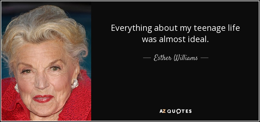 Everything about my teenage life was almost ideal. - Esther Williams