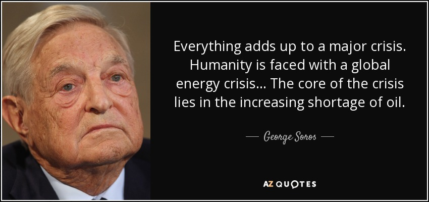 Everything adds up to a major crisis. Humanity is faced with a global energy crisis ... The core of the crisis lies in the increasing shortage of oil. - George Soros