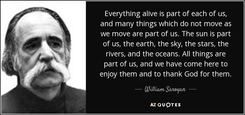 Everything alive is part of each of us, and many things which do not move as we move are part of us. The sun is part of us, the earth, the sky, the stars, the rivers, and the oceans. All things are part of us, and we have come here to enjoy them and to thank God for them. - William Saroyan