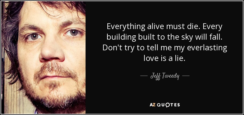 Everything alive must die. Every building built to the sky will fall. Don't try to tell me my everlasting love is a lie. - Jeff Tweedy