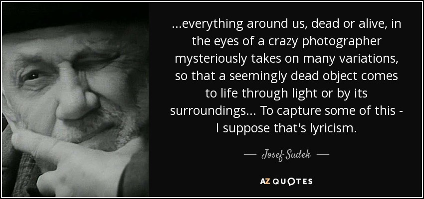 Josef Sudek Quote Everything Around Us Dead Or Alive In The