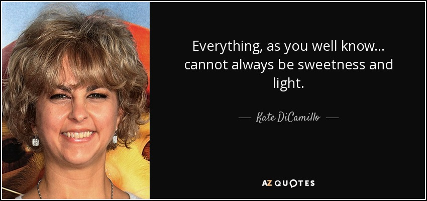 Everything, as you well know . . . cannot always be sweetness and light. - Kate DiCamillo