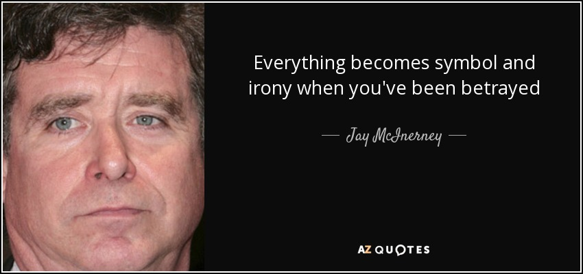 Everything becomes symbol and irony when you've been betrayed - Jay McInerney