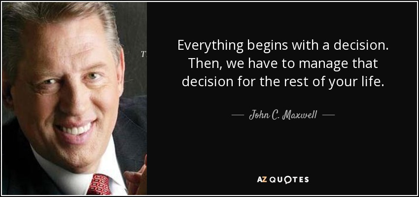 Everything begins with a decision. Then, we have to manage that decision for the rest of your life. - John C. Maxwell