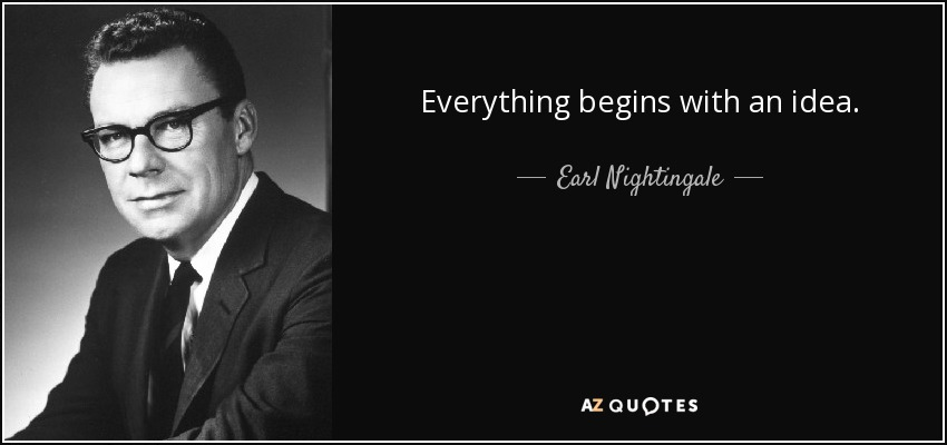 Everything begins with an idea. - Earl Nightingale