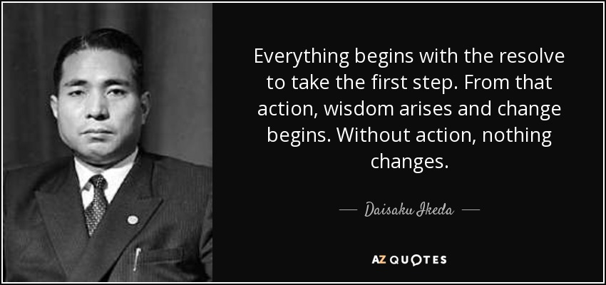 Everything begins with the resolve to take the first step. From that action, wisdom arises and change begins. Without action, nothing changes. - Daisaku Ikeda