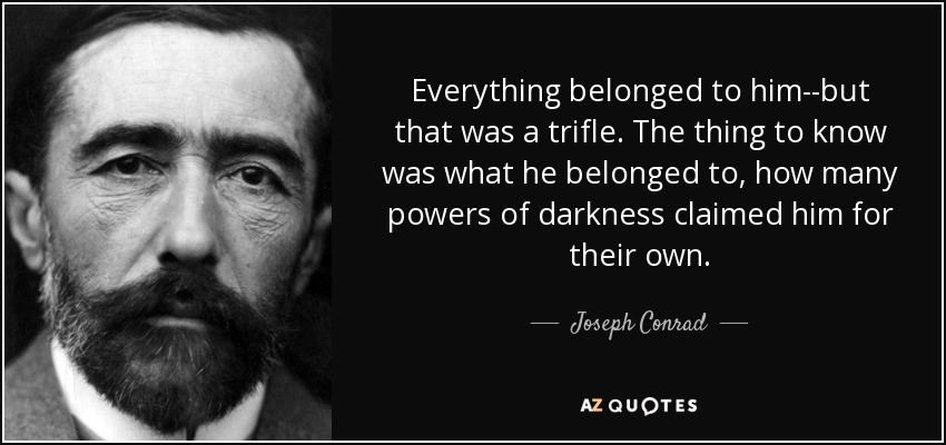 Everything belonged to him--but that was a trifle. The thing to know was what he belonged to, how many powers of darkness claimed him for their own. - Joseph Conrad