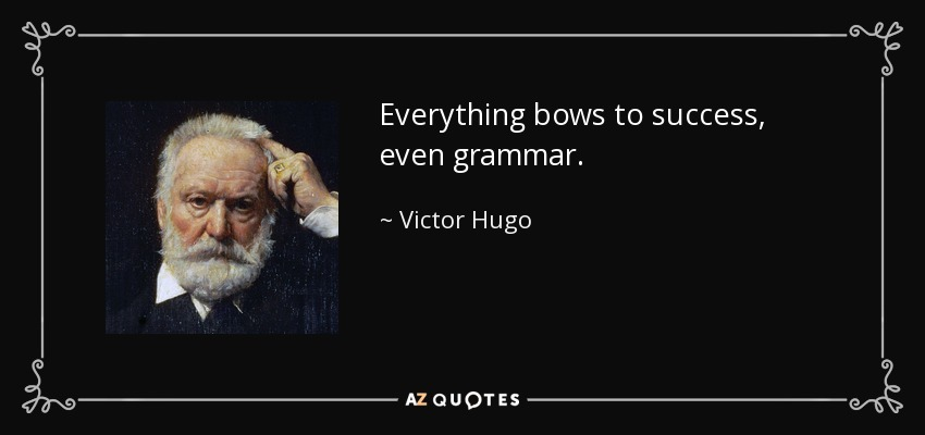 Everything bows to success, even grammar. - Victor Hugo