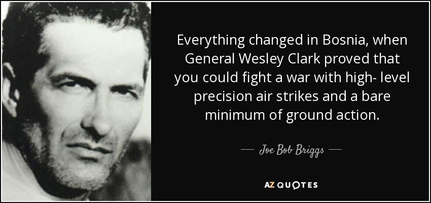 Everything changed in Bosnia, when General Wesley Clark proved that you could fight a war with high- level precision air strikes and a bare minimum of ground action. - Joe Bob Briggs