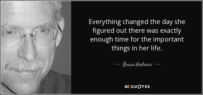 Everything changed the day she figured out there was exactly enough time for the important things in her life. - Brian Andreas