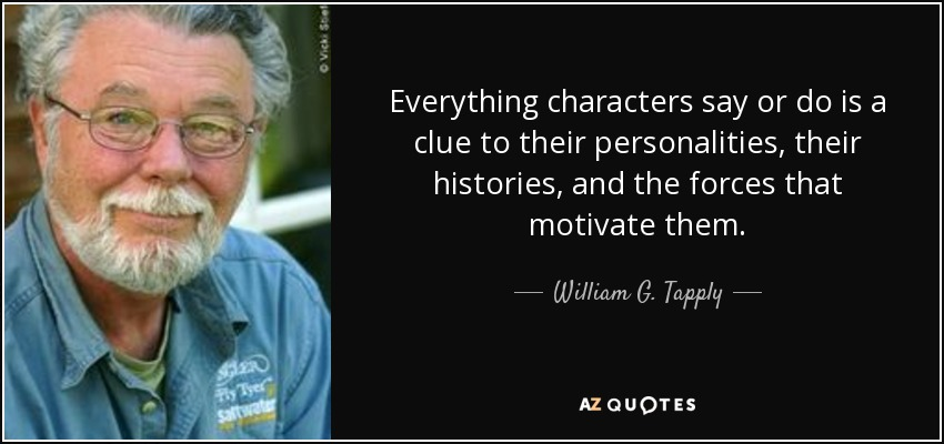 Everything characters say or do is a clue to their personalities, their histories, and the forces that motivate them. - William G. Tapply