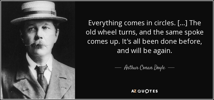 Everything comes in circles. [...] The old wheel turns, and the same spoke comes up. It's all been done before, and will be again. - Arthur Conan Doyle