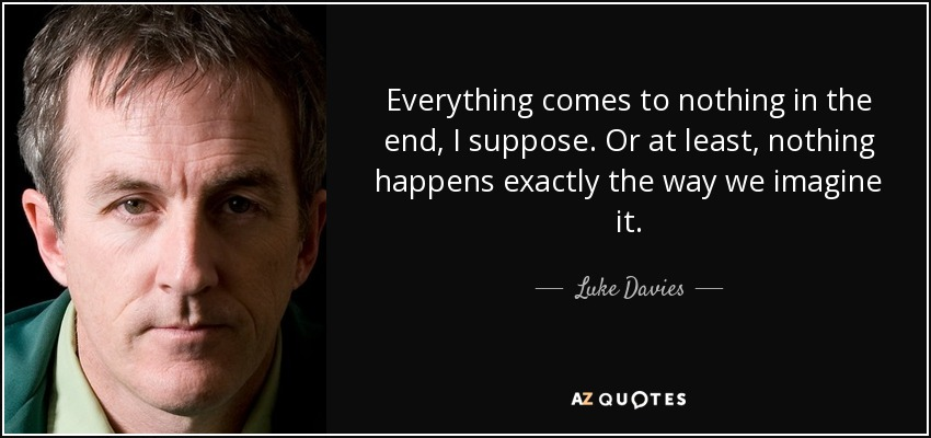 Everything comes to nothing in the end, I suppose. Or at least, nothing happens exactly the way we imagine it. - Luke Davies