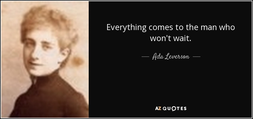 Everything comes to the man who won't wait. - Ada Leverson