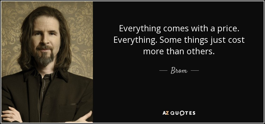 Everything comes with a price. Everything. Some things just cost more than others. - Brom
