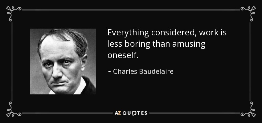 Everything considered, work is less boring than amusing oneself. - Charles Baudelaire