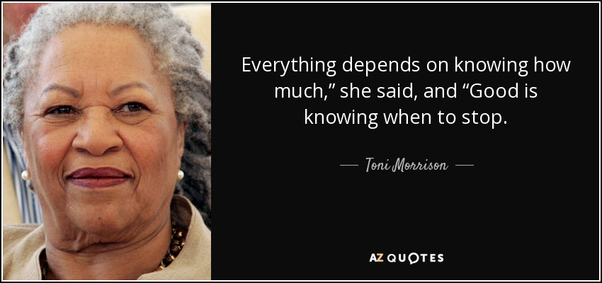 "Everything depends on knowing how much,"" she said, and ""Good is knowing when to stop. - Toni Morrison"