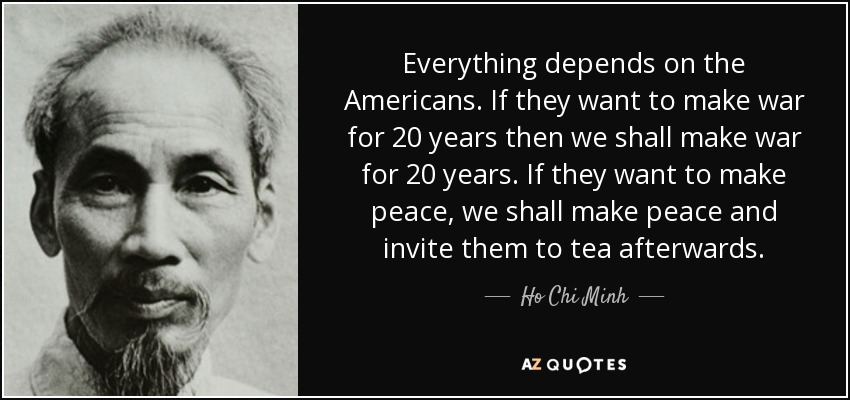 Everything depends on the Americans. If they want to make war for 20 years then we shall make war for 20 years. If they want to make peace, we shall make peace and invite them to tea afterwards. - Ho Chi Minh