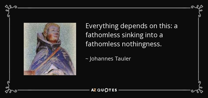 Everything depends on this: a fathomless sinking into a fathomless nothingness. - Johannes Tauler