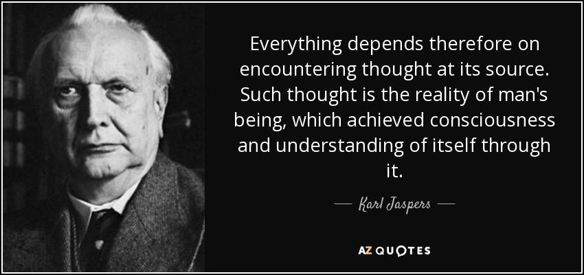 Everything depends therefore on encountering thought at its source. Such thought is the reality of man's being, which achieved consciousness and understanding of itself through it. - Karl Jaspers
