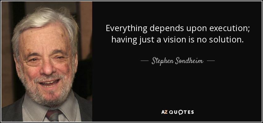 Everything depends upon execution; having just a vision is no solution. - Stephen Sondheim