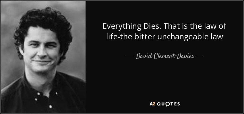 Everything Dies. That is the law of life-the bitter unchangeable law - David Clement-Davies