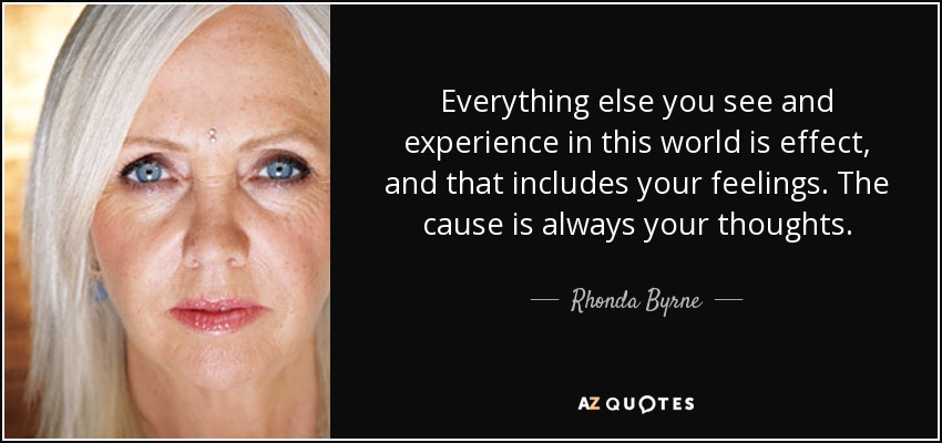 Everything else you see and experience in this world is effect, and that includes your feelings. The cause is always your thoughts. - Rhonda Byrne