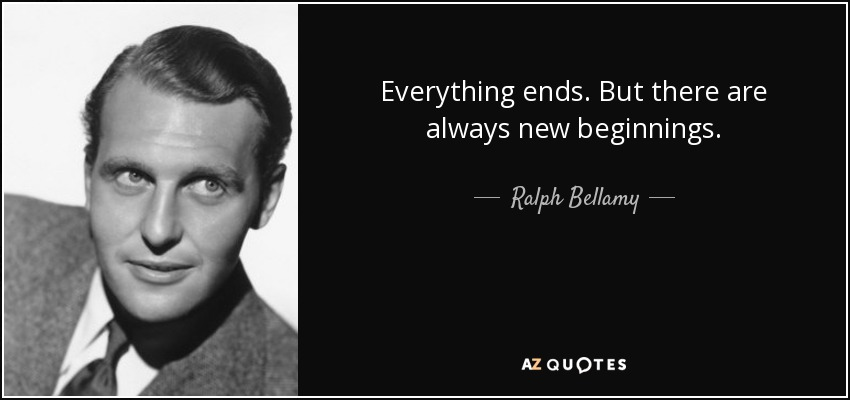 Everything ends. But there are always new beginnings. - Ralph Bellamy