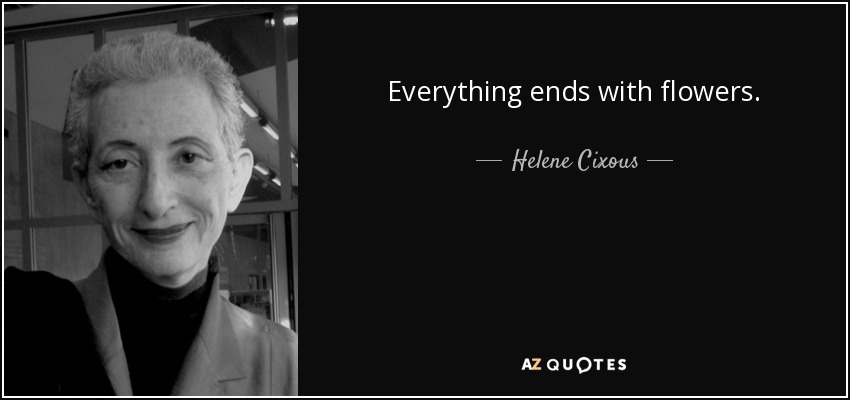 Everything ends with flowers. - Helene Cixous