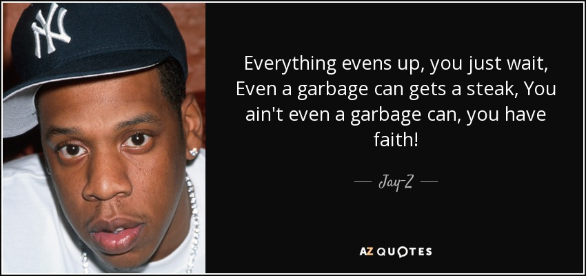 Everything evens up, you just wait, Even a garbage can gets a steak, You ain't even a garbage can, you have faith! - Jay-Z