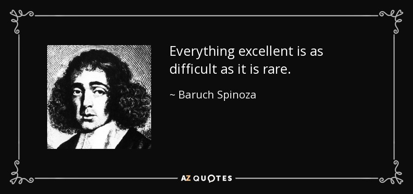 Everything excellent is as difficult as it is rare. - Baruch Spinoza