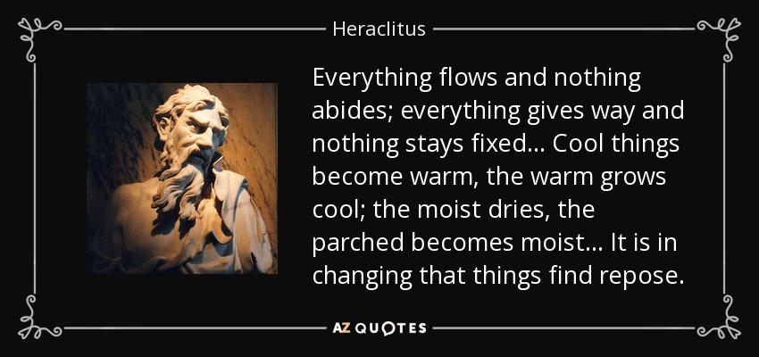 Everything flows and nothing abides; everything gives way and nothing stays fixed... Cool things become warm, the warm grows cool; the moist dries, the parched becomes moist... It is in changing that things find repose. - Heraclitus