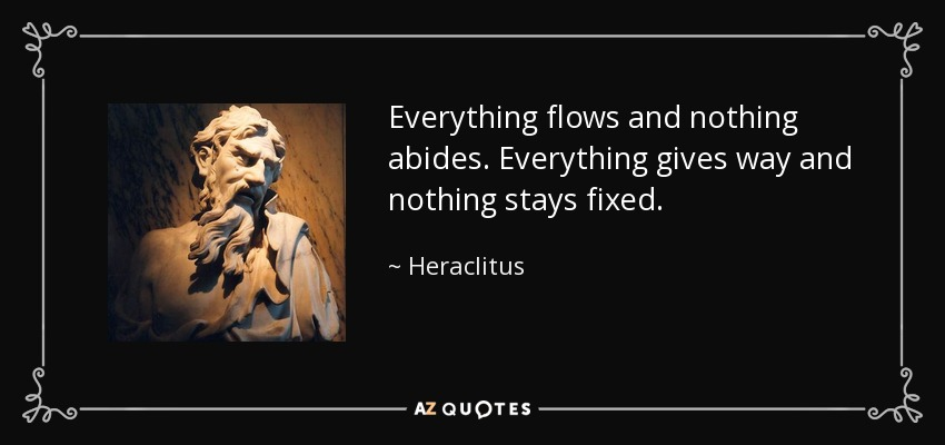 Everything flows and nothing abides. Everything gives way and nothing stays fixed. - Heraclitus