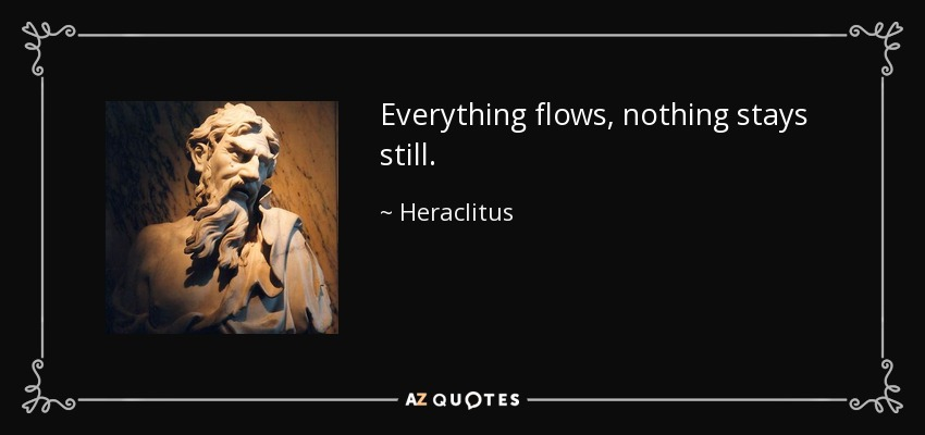 Everything flows, nothing stays still. - Heraclitus