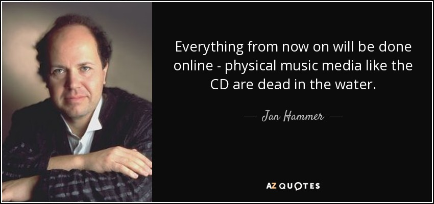 Everything from now on will be done online - physical music media like the CD are dead in the water. - Jan Hammer