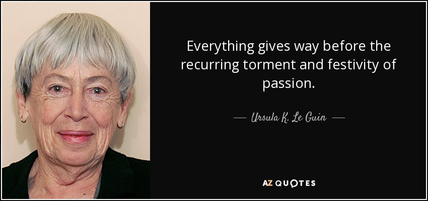 Everything gives way before the recurring torment and festivity of passion. - Ursula K. Le Guin
