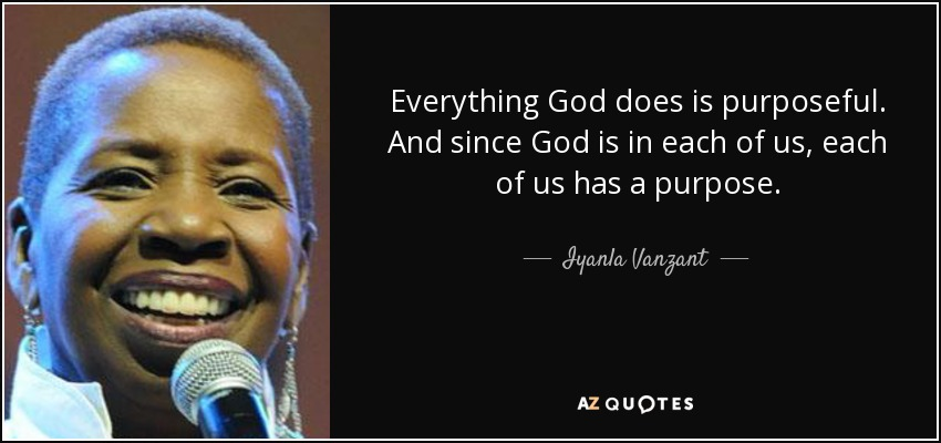Everything God does is purposeful. And since God is in each of us, each of us has a purpose. - Iyanla Vanzant