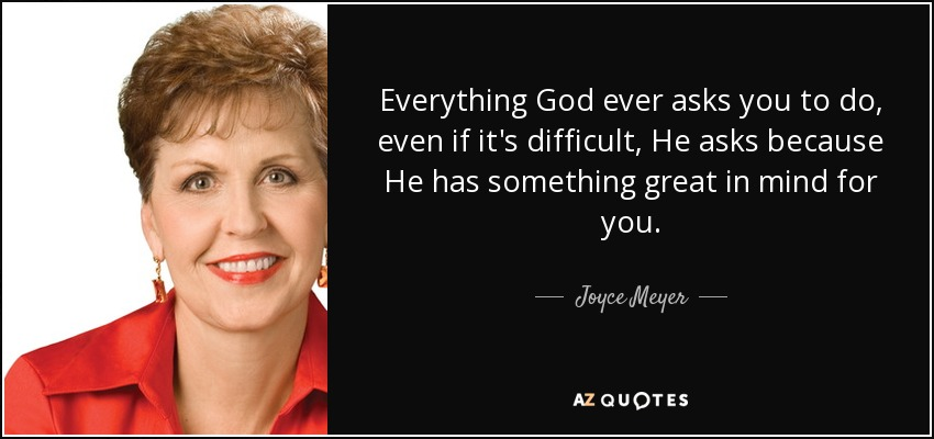 Everything God ever asks you to do, even if it's difficult, He asks because He has something great in mind for you. - Joyce Meyer